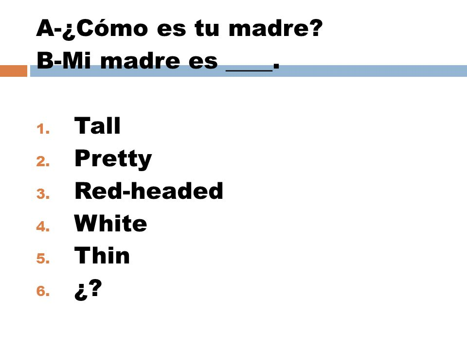 A-¿Cómo es tu madre B-Mi madre es ____. Tall Pretty Red-headed White Thin ¿
