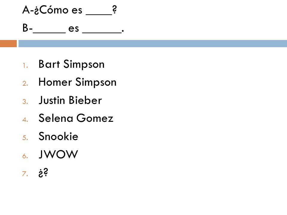 A-¿Cómo es ____ B-_____ es ______. Bart Simpson. Homer Simpson. Justin Bieber. Selena Gomez. Snookie.