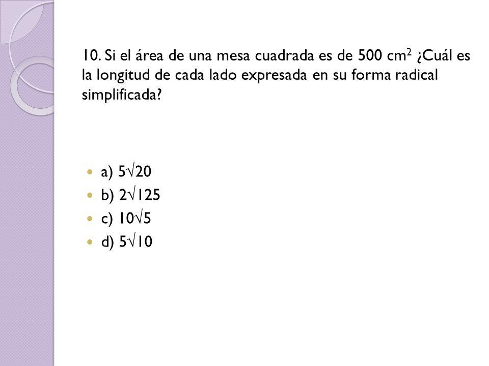 10. Si el área de una mesa cuadrada es de 500 cm2 ¿Cuál es la longitud de cada lado expresada en su forma radical simplificada