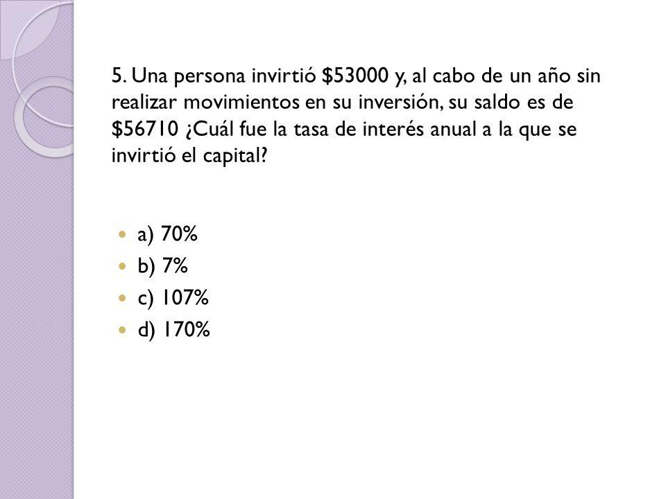 5. Una persona invirtió $53000 y, al cabo de un año sin realizar movimientos en su inversión, su saldo es de $56710 ¿Cuál fue la tasa de interés anual a la que se invirtió el capital