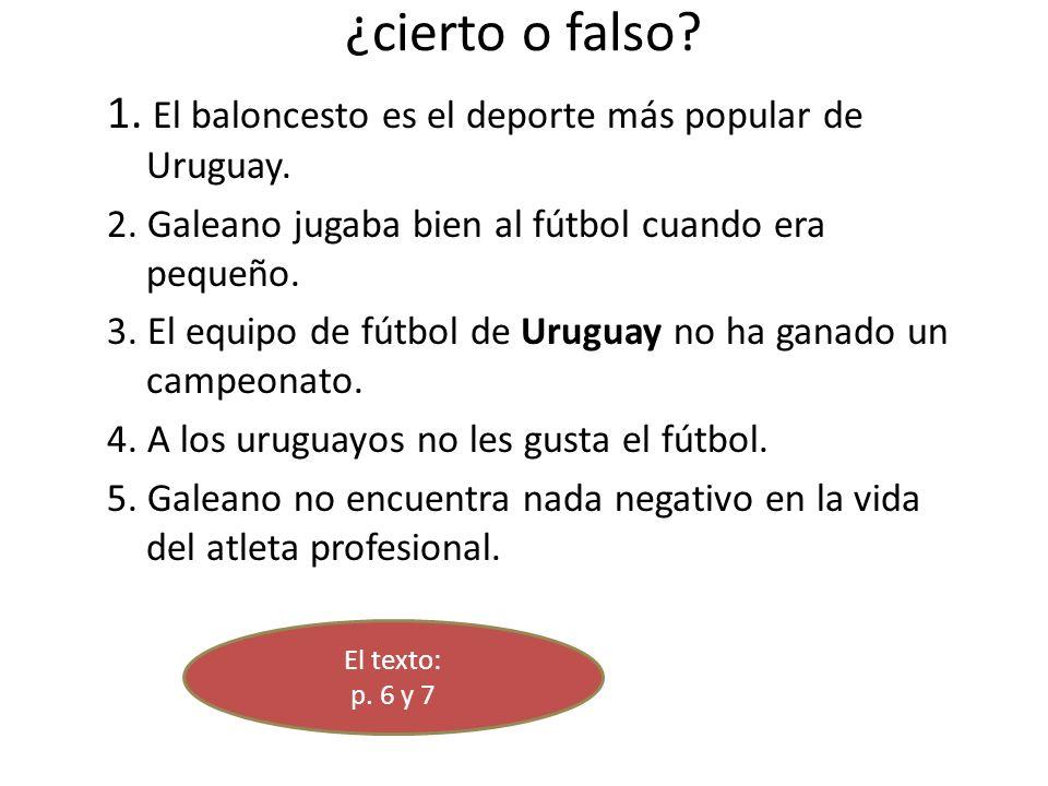 ¿cierto o falso 1. El baloncesto es el deporte más popular de Uruguay. 2. Galeano jugaba bien al fútbol cuando era pequeño.