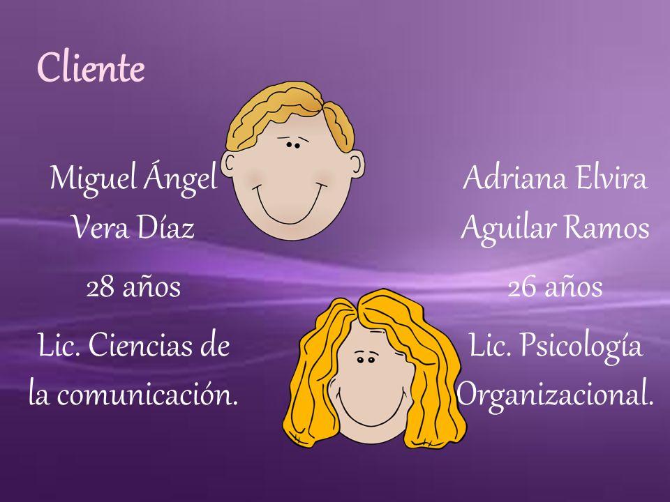 Cliente Miguel Ángel Vera Díaz 28 años Lic. Ciencias de la comunicación. Adriana Elvira Aguilar Ramos.