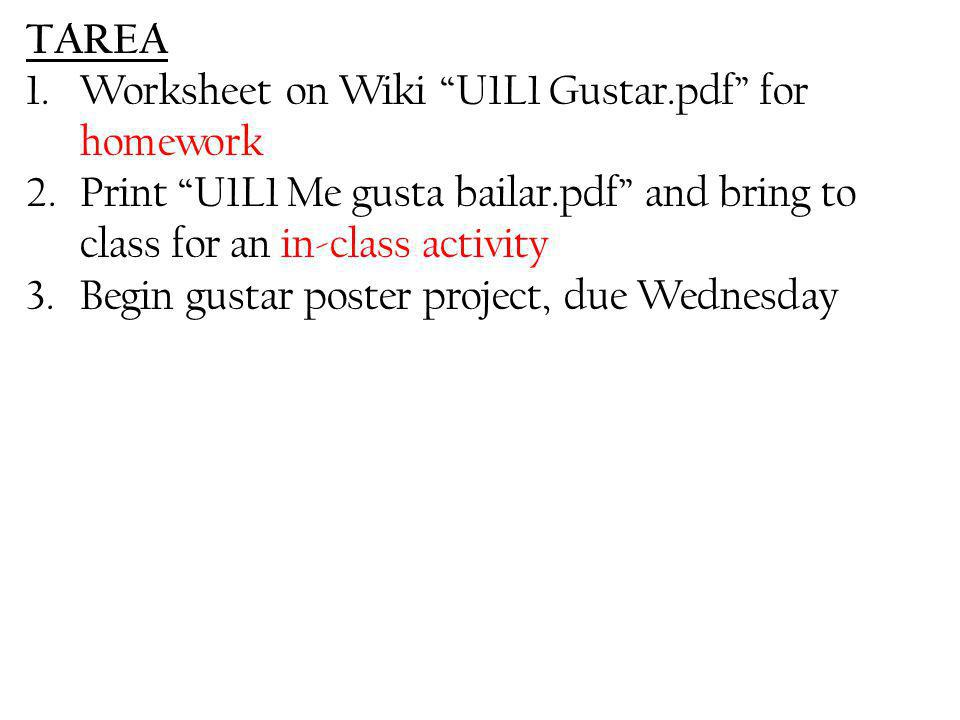 TAREA Worksheet on Wiki U1L1 Gustar.pdf for homework. Print U1L1 Me gusta bailar.pdf and bring to class for an in-class activity.