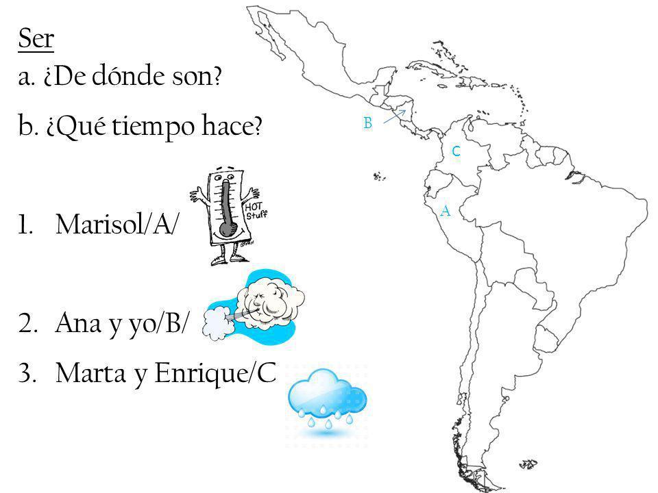 Ser a. ¿De dónde son b. ¿Qué tiempo hace Marisol/A/ Ana y yo/B/