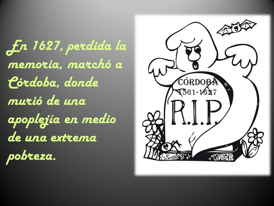 En 1627, perdida la memoria, marchó a Córdoba, donde murió de una apoplejía en medio de una extrema pobreza.