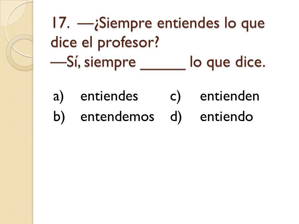 17. —¿Siempre entiendes lo que dice el profesor