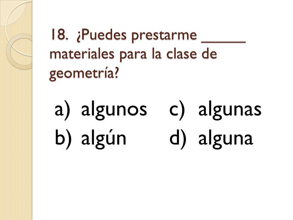 18. ¿Puedes prestarme _____ materiales para la clase de geometría