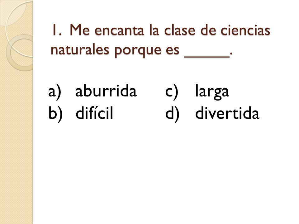 1. Me encanta la clase de ciencias naturales porque es _____.