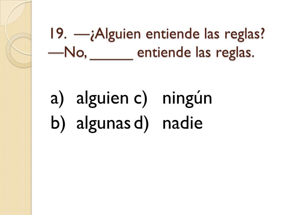 19. —¿Alguien entiende las reglas —No, _____ entiende las reglas.