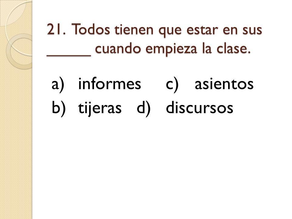 21. Todos tienen que estar en sus _____ cuando empieza la clase.
