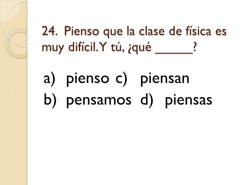 24. Pienso que la clase de física es muy difícil. Y tú, ¿qué _____