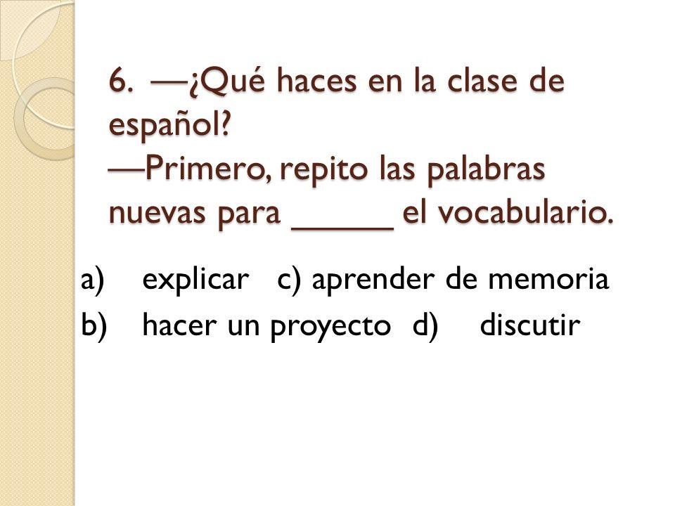 6. —¿Qué haces en la clase de español