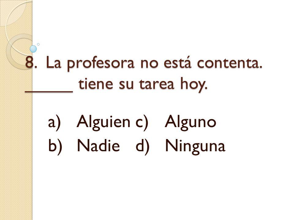 8. La profesora no está contenta. _____ tiene su tarea hoy.