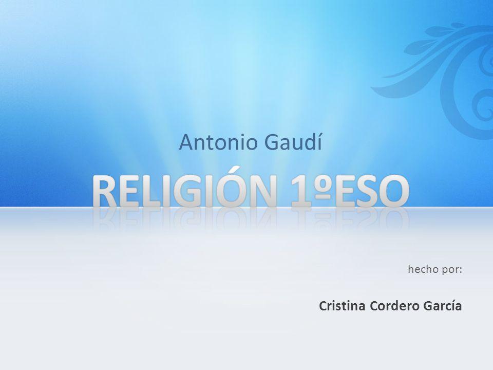 Antonio Gaudí RELIGIÓN 1ºESO hecho por: Cristina Cordero García
