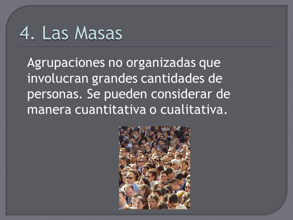 4.Las MasasAgrupaciones no organizadas que involucran grandes cantidades de personas.