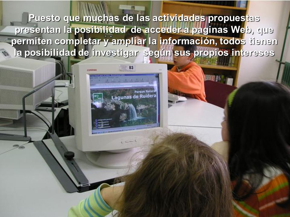 Puesto que muchas de las actividades propuestas presentan la posibilidad de acceder a paginas Web, que permiten completar y ampliar la información, todos tienen la posibilidad de investigar según sus propios intereses