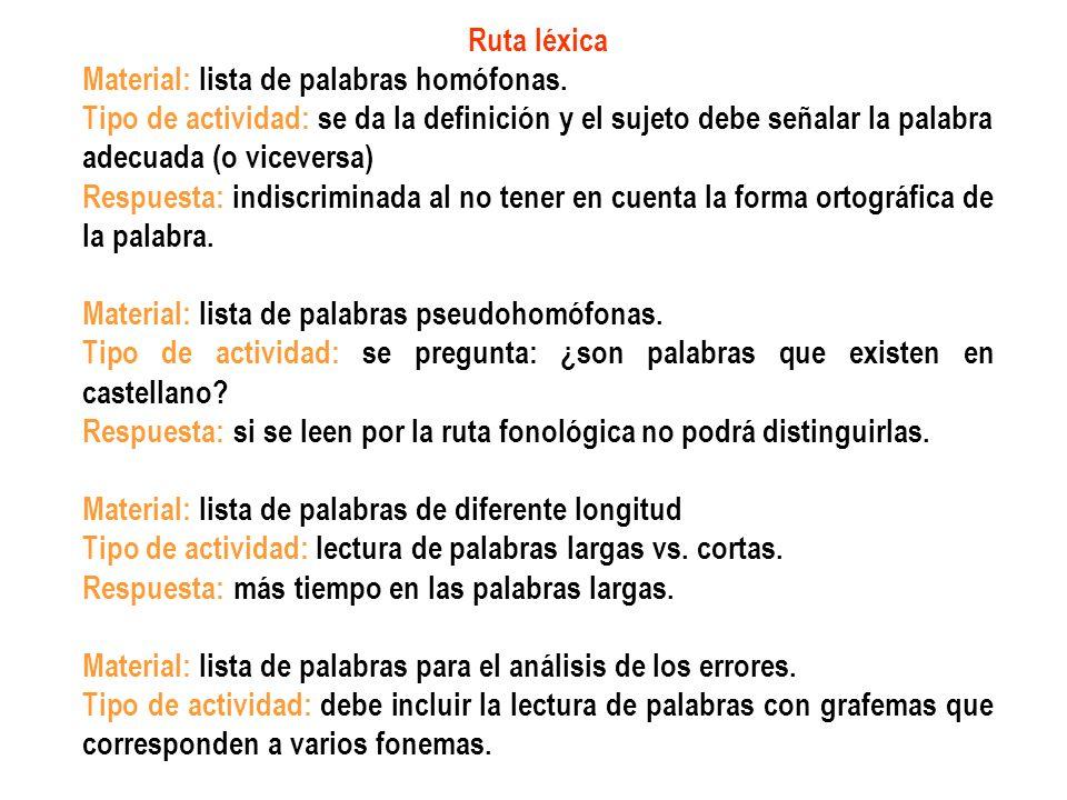 Ruta léxica Material: lista de palabras homófonas. Tipo de actividad: se da la definición y el sujeto debe señalar la palabra adecuada (o viceversa)