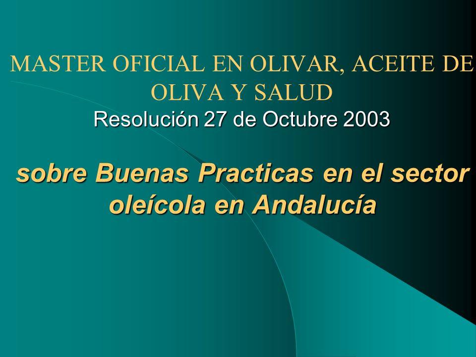 MASTER OFICIAL EN OLIVAR, ACEITE DE OLIVA Y SALUD Resolución 27 de Octubre 2003 sobre Buenas Practicas en el sector oleícola en Andalucía