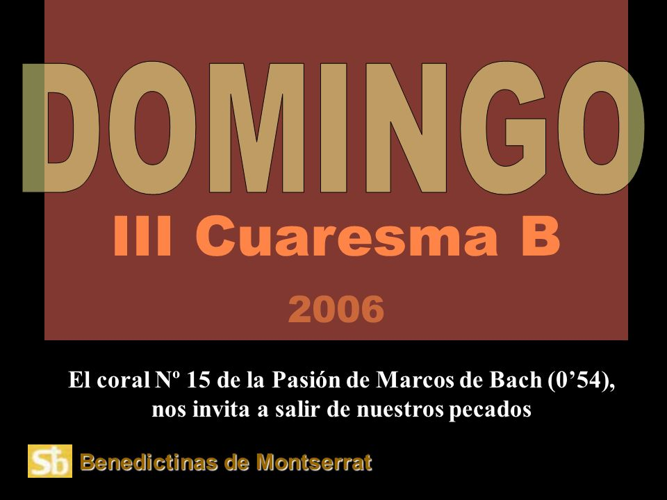III Cuaresma B 2006 DOMINGO. El coral Nº 15 de la Pasión de Marcos de Bach (0'54), nos invita a salir de nuestros pecados.