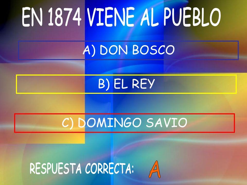 EN 1874 VIENE AL PUEBLO A) DON BOSCO B) EL REY C) DOMINGO SAVIO A