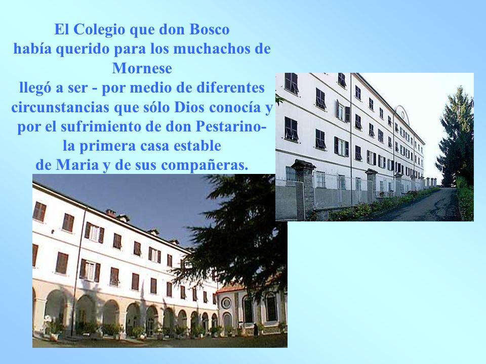 El Colegio que don Bosco había querido para los muchachos de Mornese llegó a ser - por medio de diferentes circunstancias que sólo Dios conocía y por el sufrimiento de don Pestarino- la primera casa estable de Maria y de sus compañeras.