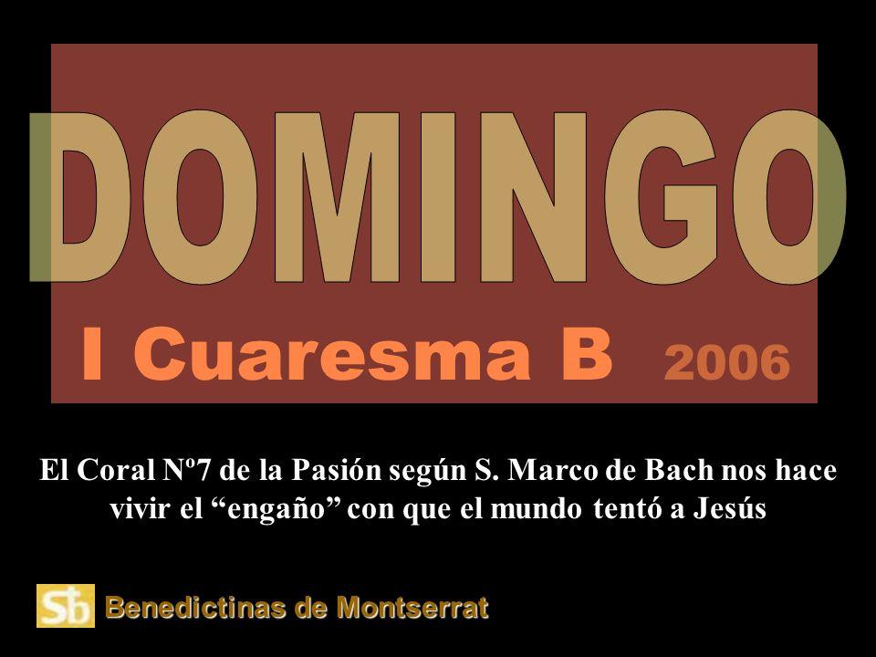 I Cuaresma B 2006 DOMINGO. El Coral Nº7 de la Pasión según S. Marco de Bach nos hace vivir el engaño con que el mundo tentó a Jesús.