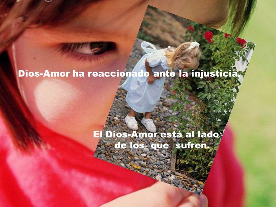 Dios-Amor ha reaccionado ante la injusticia.