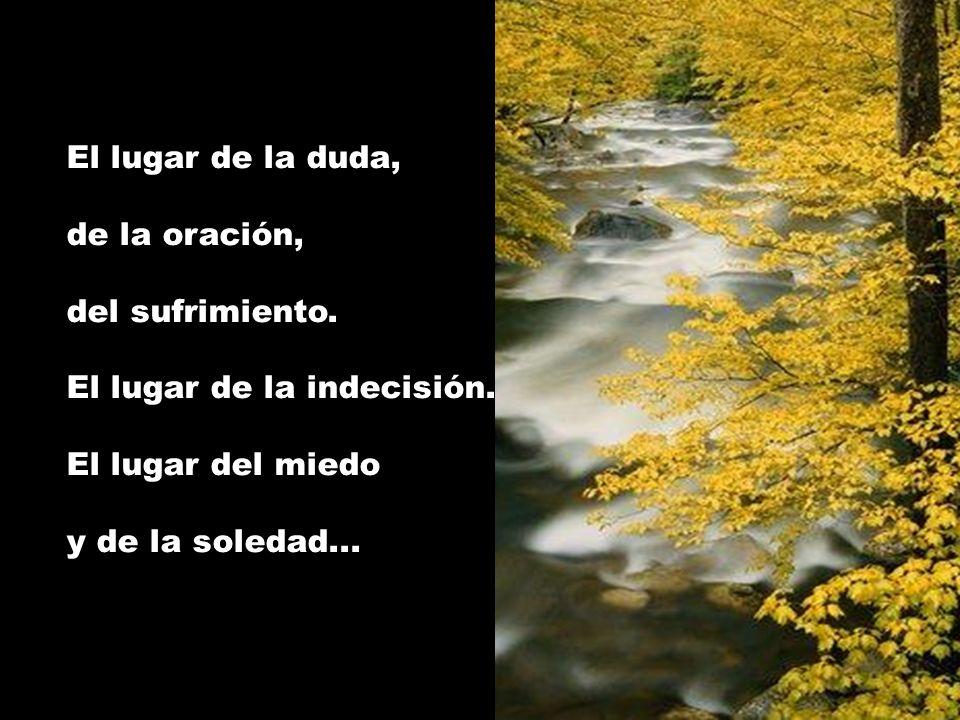 El lugar de la duda, de la oración, del sufrimiento. El lugar de la indecisión. El lugar del miedo.
