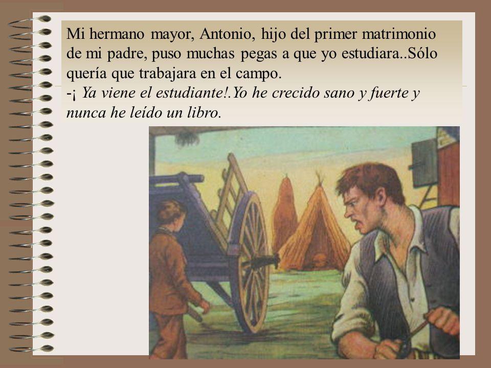 Mi hermano mayor, Antonio, hijo del primer matrimonio de mi padre, puso muchas pegas a que yo estudiara..Sólo quería que trabajara en el campo.