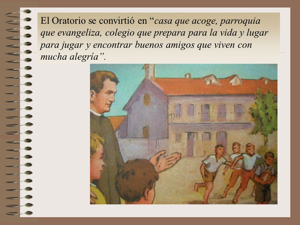 El Oratorio se convirtió en casa que acoge, parroquia que evangeliza, colegio que prepara para la vida y lugar para jugar y encontrar buenos amigos que viven con mucha alegría .