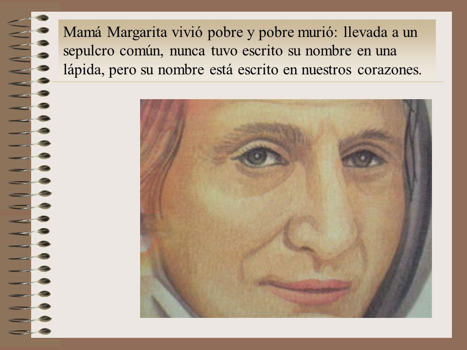 Mamá Margarita vivió pobre y pobre murió: llevada a un sepulcro común, nunca tuvo escrito su nombre en una lápida, pero su nombre está escrito en nuestros corazones.