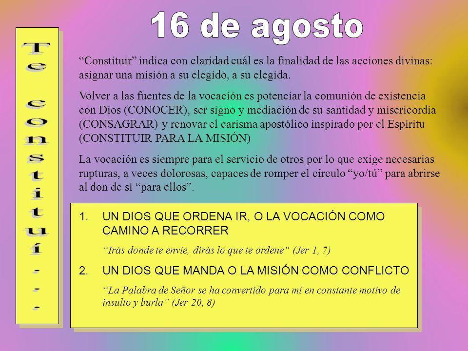 16 de agosto Constituir indica con claridad cuál es la finalidad de las acciones divinas: asignar una misión a su elegido, a su elegida.