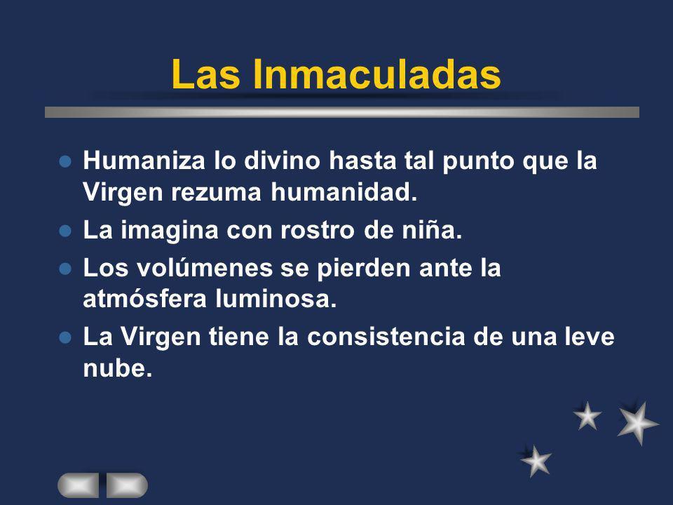 Las Inmaculadas Humaniza lo divino hasta tal punto que la Virgen rezuma humanidad. La imagina con rostro de niña.