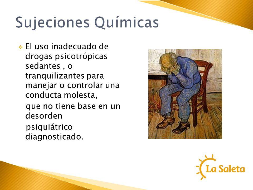 Sujeciones QuímicasEl uso inadecuado de drogas psicotrópicas sedantes , o tranquilizantes para manejar o controlar una conducta molesta,
