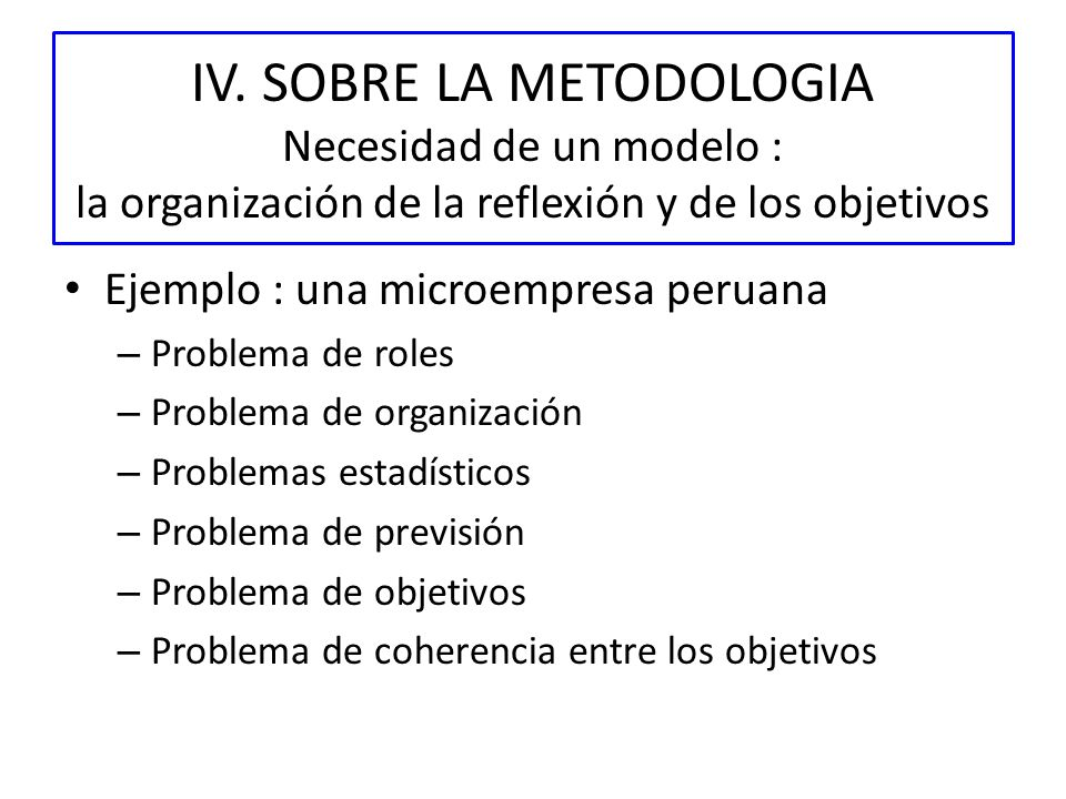 IV. SOBRE LA METODOLOGIA Necesidad de un modelo : la organización de la reflexión y de los objetivos