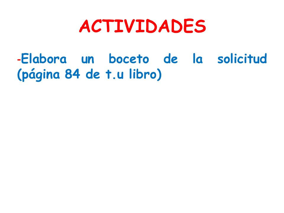 ACTIVIDADES -Elabora un boceto de la solicitud (página 84 de t.u libro)