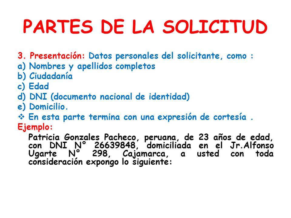 PARTES DE LA SOLICITUD 3. Presentación: Datos personales del solicitante, como : a) Nombres y apellidos completos.