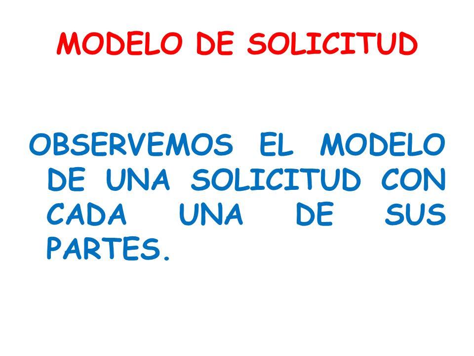MODELO DE SOLICITUD OBSERVEMOS EL MODELO DE UNA SOLICITUD CON CADA UNA DE SUS PARTES.