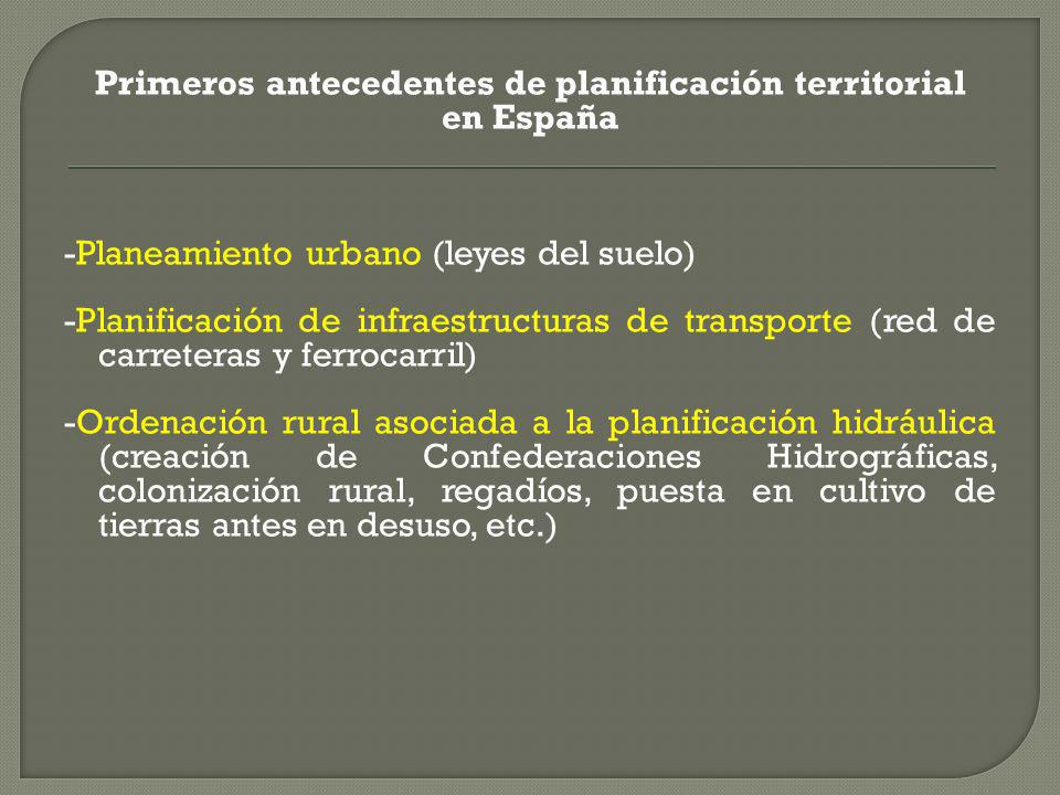 Primeros antecedentes de planificación territorial en España -Planeamiento urbano (leyes del suelo) -Planificación de infraestructuras de transporte (red de carreteras y ferrocarril) -Ordenación rural asociada a la planificación hidráulica (creación de Confederaciones Hidrográficas, colonización rural, regadíos, puesta en cultivo de tierras antes en desuso, etc.)