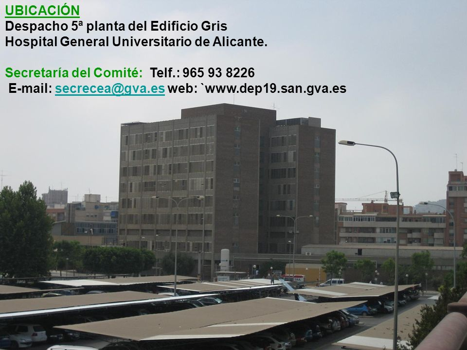 UBICACIÓN Despacho 5ª planta del Edificio Gris. Hospital General Universitario de Alicante. Secretaría del Comité: Telf.: 965 93 8226.