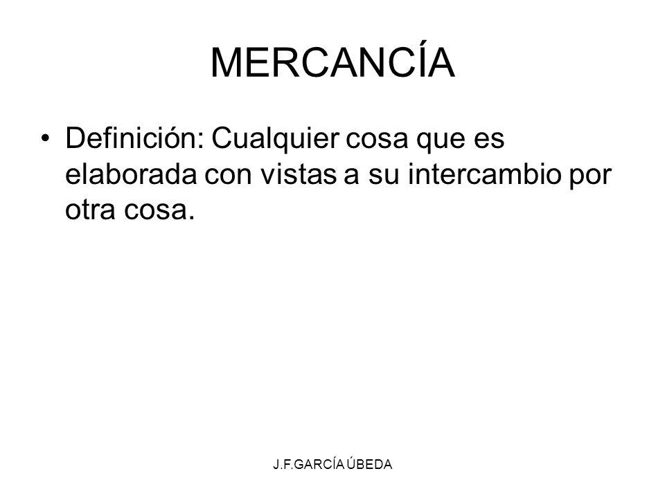 MERCANCÍA Definición: Cualquier cosa que es elaborada con vistas a su intercambio por otra cosa.