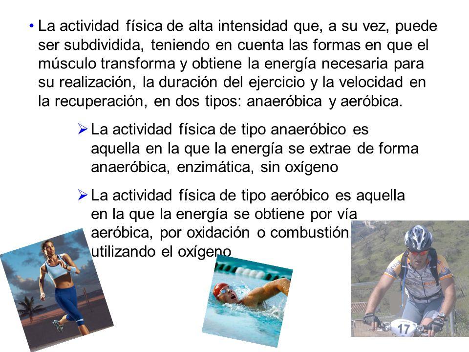 La actividad física de alta intensidad que, a su vez, puede ser subdividida, teniendo en cuenta las formas en que el músculo transforma y obtiene la energía necesaria para su realización, la duración del ejercicio y la velocidad en la recuperación, en dos tipos: anaeróbica y aeróbica.