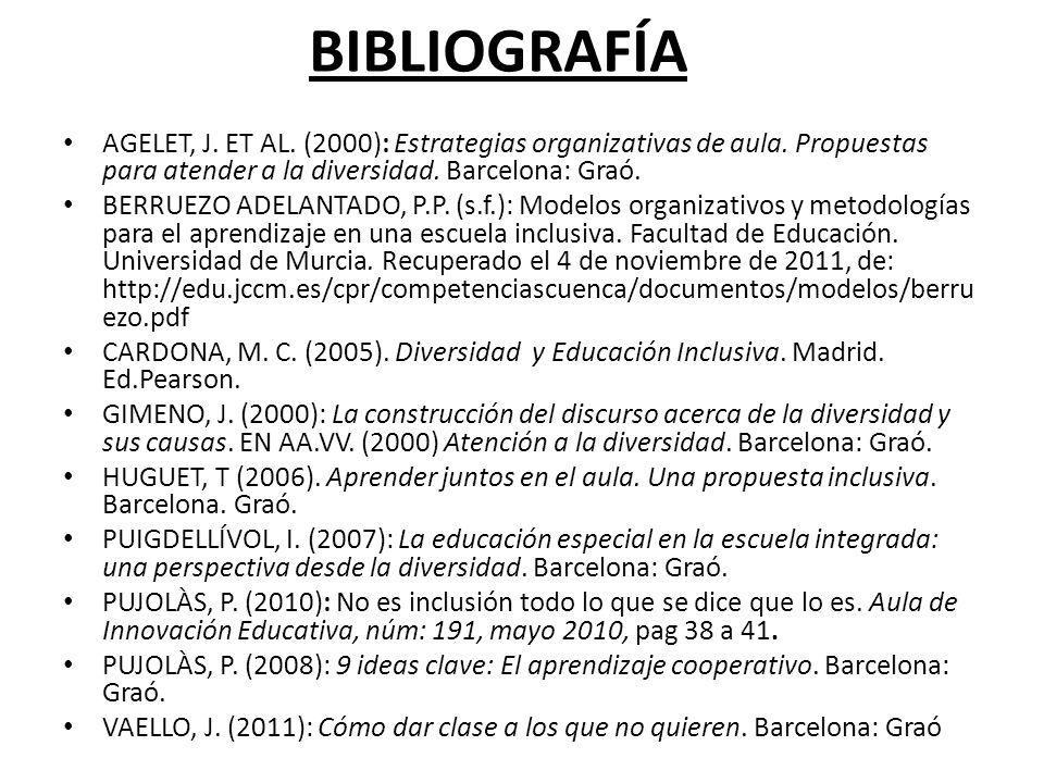 BIBLIOGRAFÍA AGELET, J. ET AL. (2000): Estrategias organizativas de aula. Propuestas para atender a la diversidad. Barcelona: Graó.