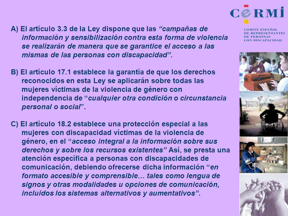 A) El artículo 3.3 de la Ley dispone que las campañas de información y sensibilización contra esta forma de violencia se realizarán de manera que se garantice el acceso a las mismas de las personas con discapacidad .