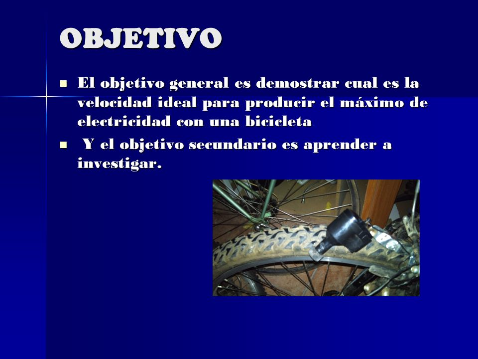 OBJETIVO El objetivo general es demostrar cual es la velocidad ideal para producir el máximo de electricidad con una bicicleta.