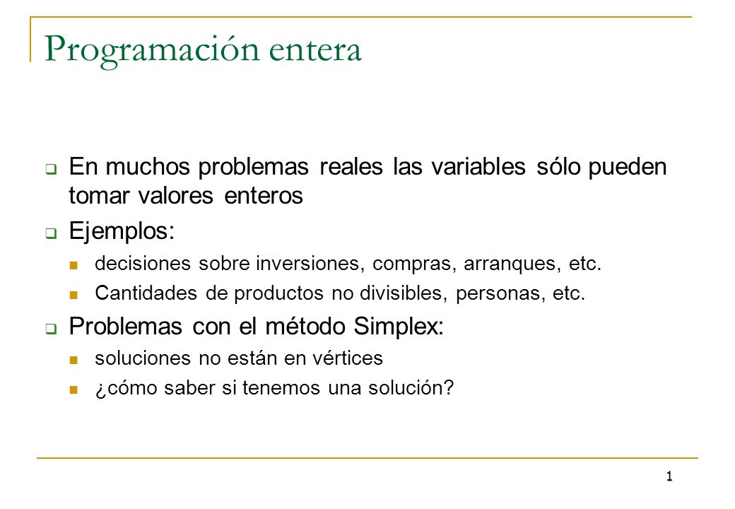 Programación enteraEn muchos problemas reales las variables sólo pueden tomar valores enteros. Ejemplos: