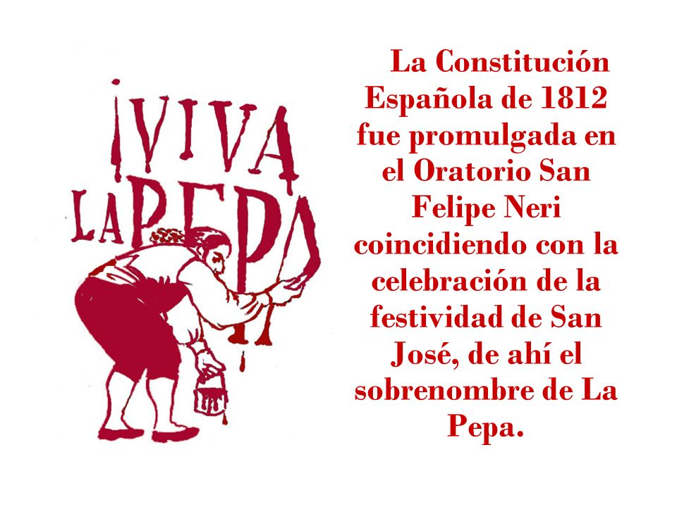La Constitución Española de 1812 fue promulgada en el Oratorio San Felipe Neri coincidiendo con la celebración de la festividad de San José, de ahí el sobrenombre de La Pepa.