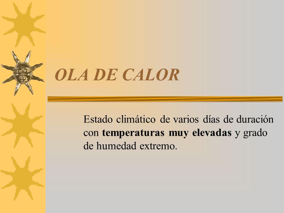 OLA DE CALOR Estado climático de varios días de duración con temperaturas muy elevadas y grado de humedad extremo.