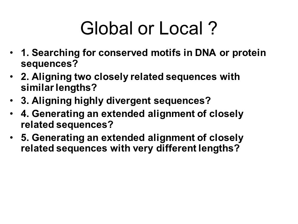 Global or Local 1. Searching for conserved motifs in DNA or protein sequences 2. Aligning two closely related sequences with similar lengths
