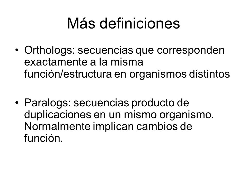 Más definiciones Orthologs: secuencias que corresponden exactamente a la misma función/estructura en organismos distintos.